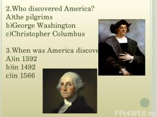 2.Who discovered America? A)the pilgrims b)George Washington c)Christopher Colum