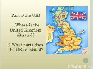 Part 1(the UK) 1.Where is the United Kingdom situated? 2.What parts does the UK