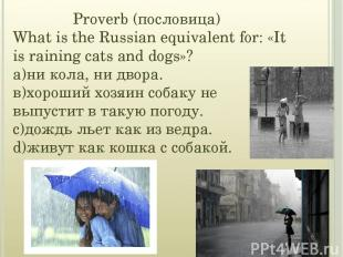 Proverb (пословица) What is the Russian equivalent for: «It is raining cats and
