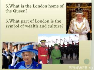 5.What is the London home of the Queen? 6.What part of London is the symbol of w