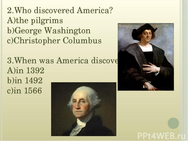 2.Who discovered America? A)the pilgrims b)George Washington c)Christopher Columbus 3.When was America discovered? A)in 1392 b)in 1492 c)in 1566