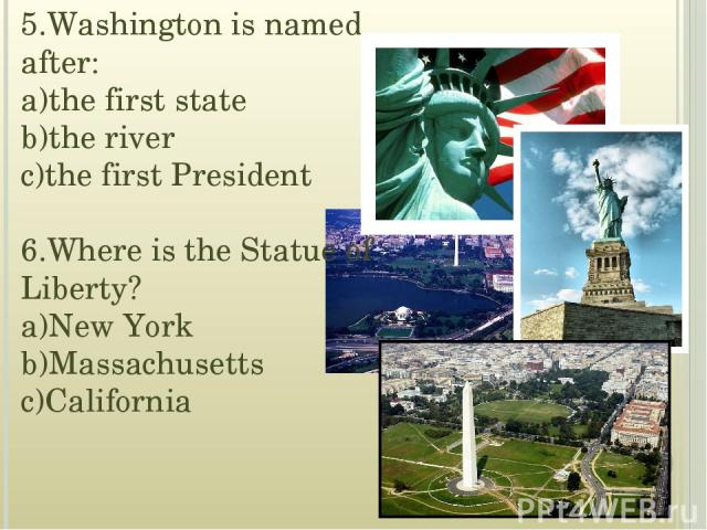 5.Washington is named after: a)the first state b)the river c)the first President 6.Where is the Statue of Liberty? a)New York b)Massachusetts c)California