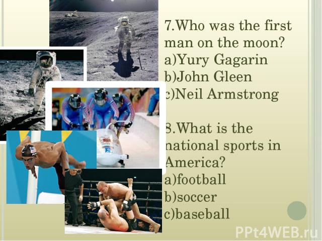 7.Who was the first man on the moon? a)Yury Gagarin b)John Gleen c)Neil Armstrong 8.What is the national sports in America? a)football b)soccer c)baseball