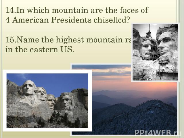 14.In which mountain are the faces of 4 American Presidents chisellcd? 15.Name the highest mountain range in the eastern US.