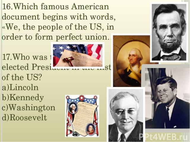 16.Which famous American document begins with words, «We, the people of the US, in order to form perfect union…»? 17.Who was the youngest elected President in the history of the US? a)Lincoln b)Kennedy c)Washington d)Roosevelt
