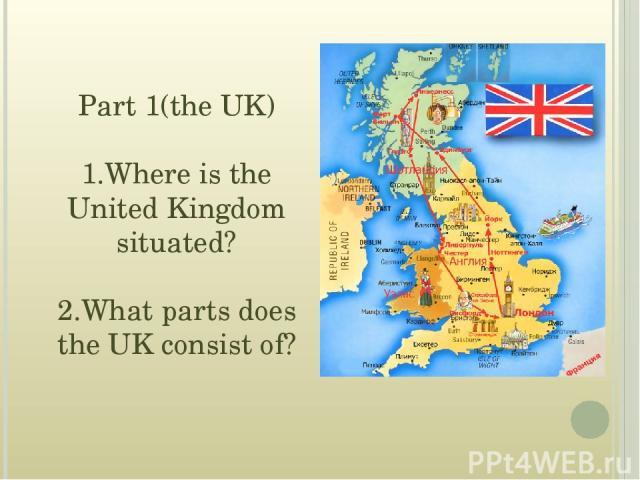 Part 1(the UK) 1.Where is the United Kingdom situated? 2.What parts does the UK consist of?