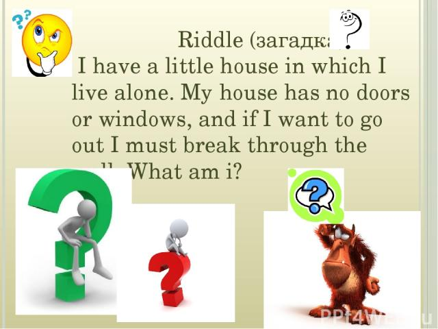 Riddle (загадка) I have a little house in which I live alone. My house has no doors or windows, and if I want to go out I must break through the wall. What am i?