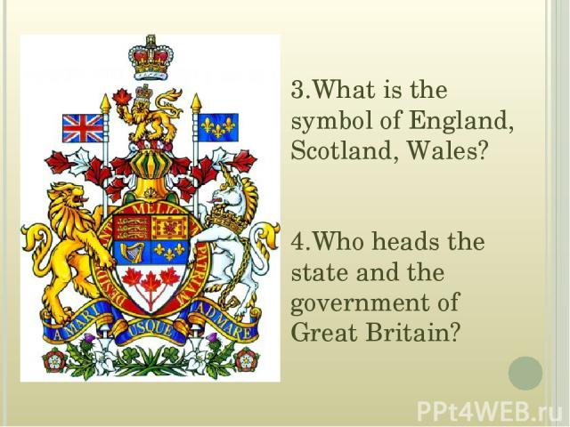 3.What is the symbol of England, Scotland, Wales? 4.Who heads the state and the government of Great Britain?