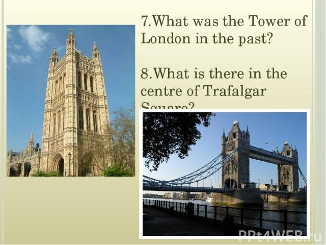 7.What was the Tower of London in the past? 8.What is there in the centre of Trafalgar Square?
