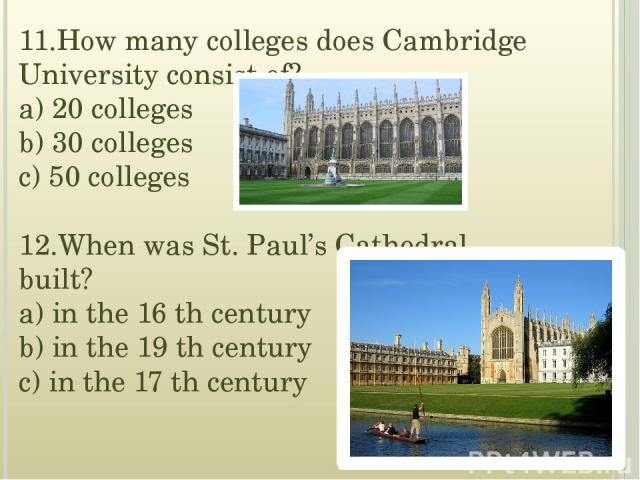 11.How many colleges does Cambridge University consist of? a) 20 colleges b) 30 colleges c) 50 colleges 12.When was St. Paul's Cathedral built? a) in the 16 th century b) in the 19 th century c) in the 17 th century