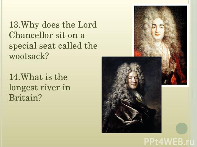 13.Why does the Lord Chancellor sit on a special seat called the woolsack? 14.What is the longest river in Britain?