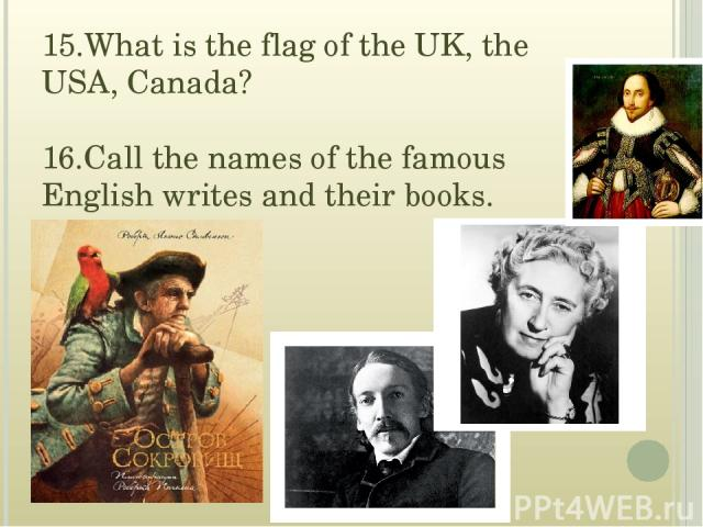 15.What is the flag of the UK, the USA, Canada? 16.Call the names of the famous English writes and their books.