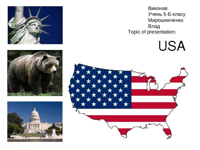 USA Topic of presentation: Виконав Учень 5-Б класу Мирошниченко Влад