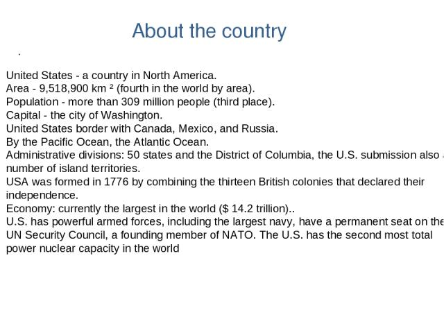 About the country . United States - a country in North America. Area - 9,518,900 km ² (fourth in the world by area). Population - more than 309 million people (third place). Capital - the city of Washington. United States border with Canada, Mexico,…