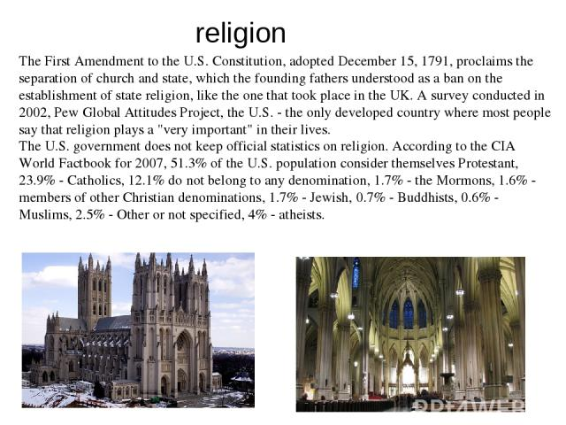 The First Amendment to the U.S. Constitution, adopted December 15, 1791, proclaims the separation of church and state, which the founding fathers understood as a ban on the establishment of state religion, like the one that took place in the UK. A s…