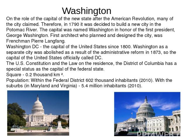 On the role of the capital of the new state after the American Revolution, many of the city claimed. Therefore, in 1790 it was decided to build a new city in the Potomac River. The capital was named Washington in honor of the first president, George…