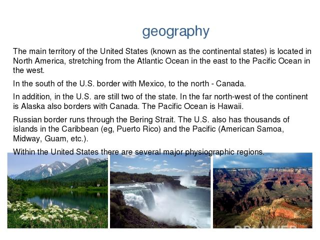 geography The main territory of the United States (known as the continental states) is located in North America, stretching from the Atlantic Ocean in the east to the Pacific Ocean in the west. In the south of the U.S. border with Mexico, to the nor…