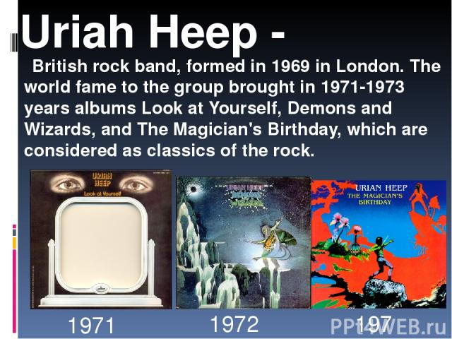 British rock band, formed in 1969 in London. The world fame to the group brought in 1971-1973 years albums Look at Yourself, Demons and Wizards, and The Magician's Birthday, which are considered as classics of the rock. Uriah Heep - 1971 1972 1972