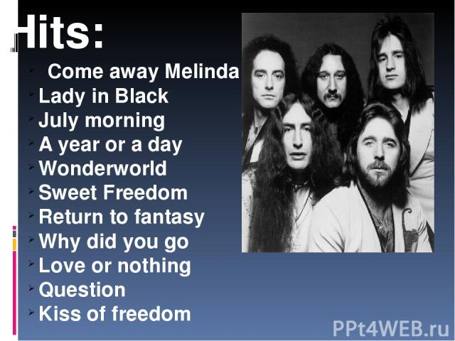 Hits: Come away Melinda Lady in Black July morning A year or a day Wonderworld Sweet Freedom Return to fantasy Why did you go Love or nothing Question Kiss of freedom