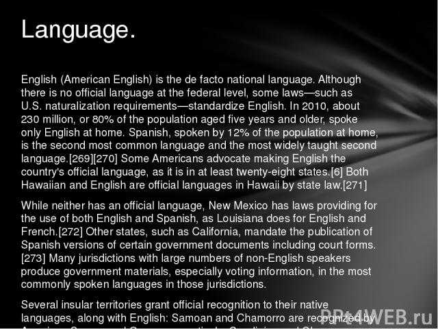 English (American English) is the de facto national language. Although there is no official language at the federal level, some laws—such as U.S. naturalization requirements—standardize English. In 2010, about 230 million, or 80% of the population a…