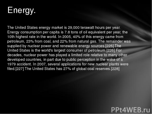 The United States energy market is 29,000 terawatt hours per year. Energy consumption per capita is 7.8tons of oil equivalent per year, the 10th highest rate in the world. In 2005, 40% of this energy came from petroleum, 23% from coal, and 22% from…