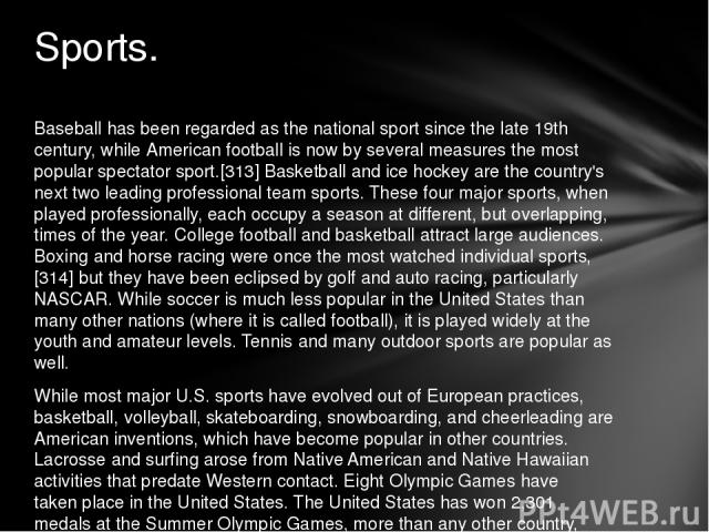 Baseball has been regarded as the national sport since the late 19th century, while American football is now by several measures the most popular spectator sport.[313] Basketball and ice hockey are the country's next two leading professional team sp…