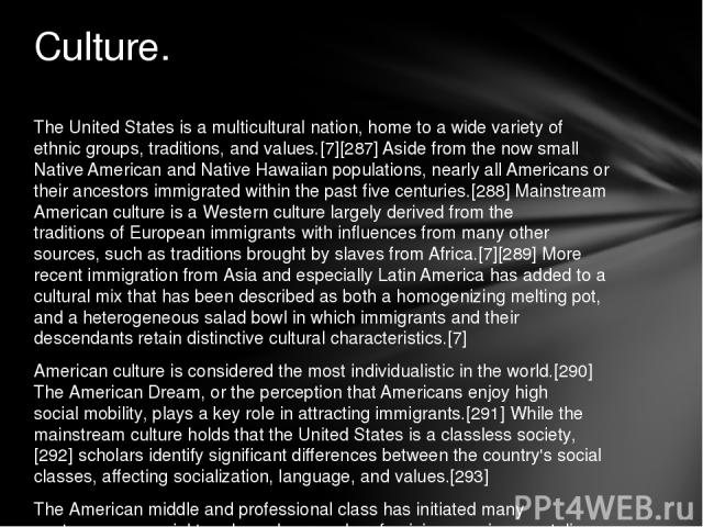 The United States is a multicultural nation, home to a wide variety of ethnic groups, traditions, and values.[7][287] Aside from the now small Native American and Native Hawaiian populations, nearly all Americans or their ancestors immigrated within…