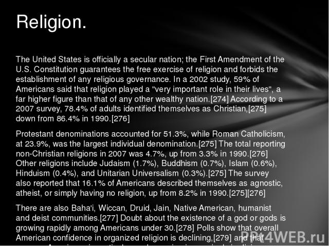 The United States is officially a secular nation; the First Amendment of the U.S. Constitution guarantees the free exercise of religion and forbids the establishment of any religious governance. In a 2002 study, 59% of Americans said that religion p…