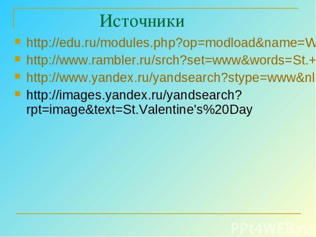 Источники http://edu.ru/modules.php?op=modload&name=Web_Links&file=index&l_op=viewlink&cid=314 http://www.rambler.ru/srch?set=www&words=St.+Valentine%27s+Day&btnG=%CD%E0%E9%F2%E8%21 http://www.yandex.ru/yandsearch?stype=www&nl=0&text=St.Valentine%27…