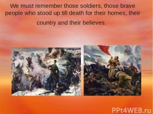 We must remember those soldiers, those brave people who stood up till death for