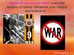 World will not survive WW3. Learn the lessons of history. Whatever your religion