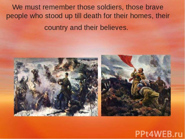 We must remember those soldiers, those brave people who stood up till death for their homes, their country and their believes.