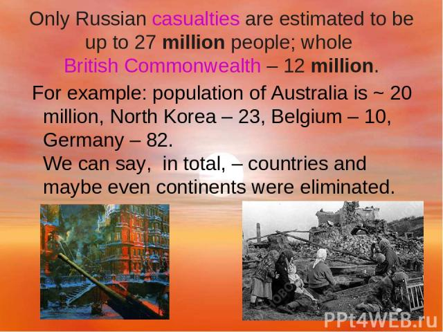 Only Russian casualties are estimated to be up to 27 million people; whole British Commonwealth – 12 million. For example: population of Australia is ~ 20 million, North Korea – 23, Belgium – 10, Germany – 82. We can say,  in total, – countries and …
