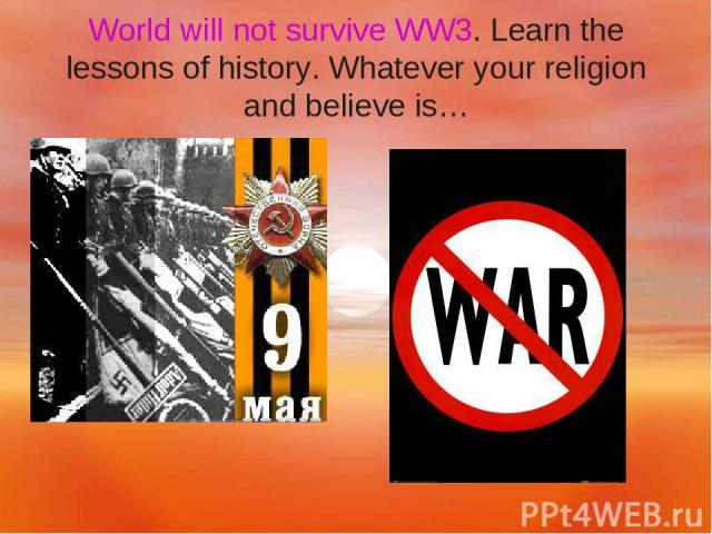 World will not survive WW3. Learn the lessons of history. Whatever your religion and believe is…