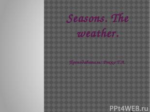 Seasons. The weather. Преподаватель: Рекко Т.А.