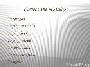 Correct the mistakes: To tobogan To play snouballs To play hocky To play futball