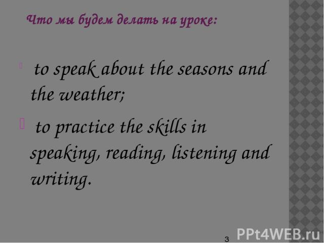 Что мы будем делать на уроке: to speak about the seasons and the weather; to practice the skills in speaking, reading, listening and writing.