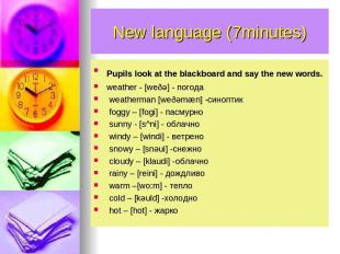 New language (7minutes) Pupils look at the blackboard and say the new words. wea