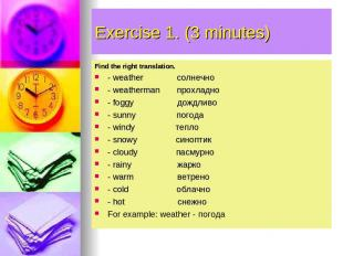 Exercise 1. (3 minutes) Find the right translation. - weather солнечно - weather