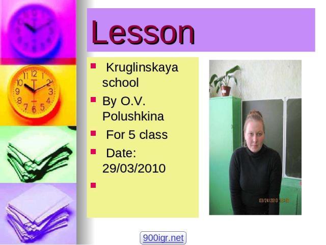 Lesson Kruglinskaya school By O.V. Polushkina For 5 class Date: 29/03/2010 900igr.net