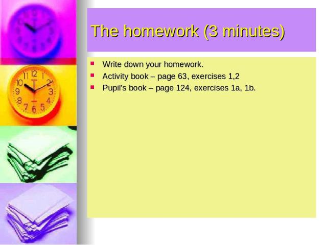 The homework (3 minutes) Write down your homework. Activity book – page 63, exercises 1,2 Pupil's book – page 124, exercises 1a, 1b.
