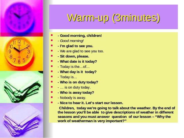 Warm-up (3minutes) - Good morning, children! - Good morning! - I'm glad to see you. - We are glad to see you too. - Sit down, please. - What date is it today? - Today is the…of… - What day is it today? - Today is… - Who is on duty today? - … is on d…