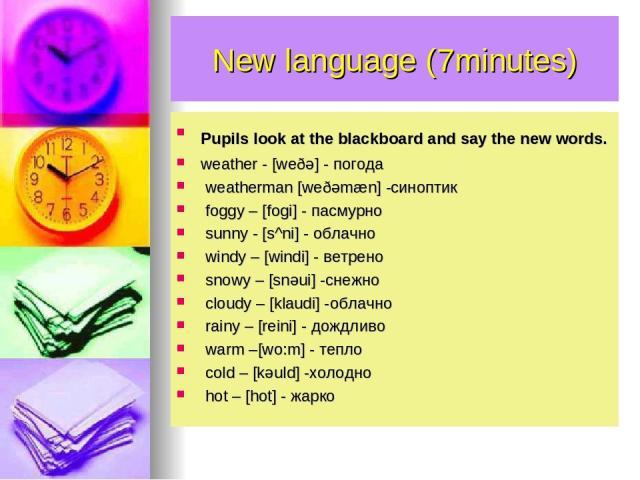 New language (7minutes) Pupils look at the blackboard and say the new words. weather - [weðə] - погода weatherman [weðəmæn] -синоптик foggy – [fogi] - пасмурно sunny - [s^ni] - облачно windy – [windi] - ветрено snowy – [snəui] -снежно cloudy – [klau…