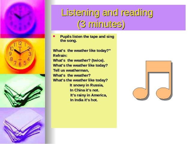 """Listening and reading (3 minutes) Pupils listen the tape and sing the song. What's the weather like today?"""" Refrain: What's the weather? (twice). What's the weather like today? Tell us weatherman, What's the weather? What's the weather like today? I…"""