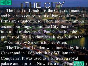 The heart of London is the City, its financial and business centre. A lot of ban