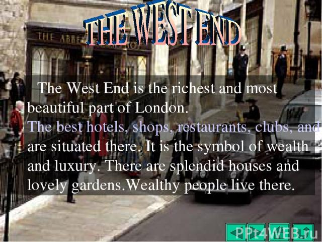 The West End is the richest and most beautiful part of London. The best hotels, shops, restaurants, clubs, and theaters are situated there. It is the symbol of wealth and luxury. There are splendid houses and lovely gardens.Wealthy people live there.