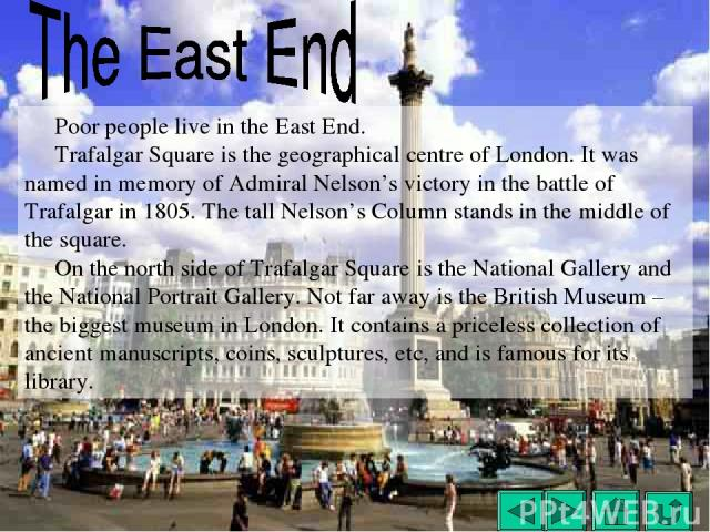 Poor people live in the East End. Trafalgar Square is the geographical centre of London. It was named in memory of Admiral Nelson's victory in the battle of Trafalgar in 1805. The tall Nelson's Column stands in the middle of the square. On the north…
