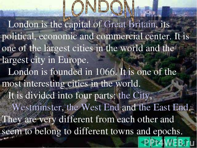 London is the capital of Great Britain, its political, economic and commercial center. It is one of the largest cities in the world and the largest city in Europe. London is founded in 1066. It is one of the most interesting cities in the world. It …