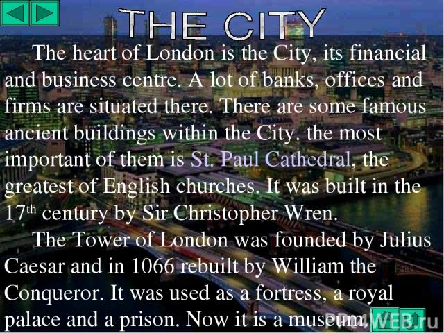 The heart of London is the City, its financial and business centre. A lot of banks, offices and firms are situated there. There are some famous ancient buildings within the City. the most important of them is St. Paul Cathedral, the greatest of Engl…