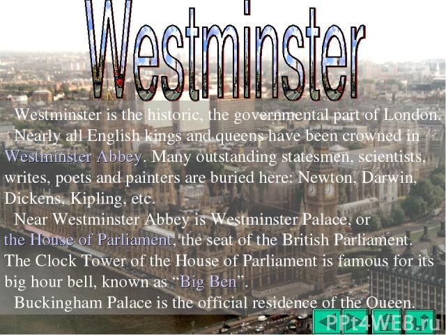 Westminster is the historic, the governmental part of London. Nearly all English kings and queens have been crowned in Westminster Abbey. Many outstanding statesmen, scientists, writes, poets and painters are buried here: Newton, Darwin, Dickens, Ki…